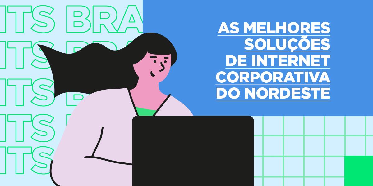 As melhores soluções de internet corporativa do Nordeste